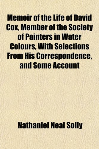 Memoir of the Life of David Cox, Member of the Society of Painters in Water Colours, With Selections From His Correspondence, and Some Account
