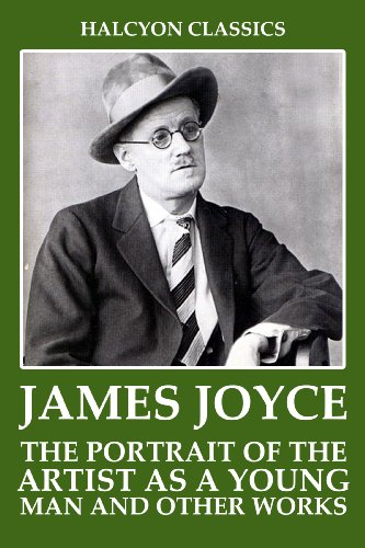 The Portrait of the Artist as A Young Man and Other Works by James Joyce (Halcyon Classics)