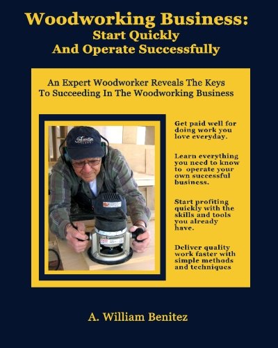 Woodworking Business: Start Quickly and Operate Successfully: An Expert Woodworker Reveals The Keys To Succeeding In The Woodworking Business