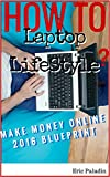How to Build a Laptop Lifestyle 2016 - Make Money Online 2016 Blueprint & Resource Guide: What Works. What doesn't work. What They Are Not Telling You.