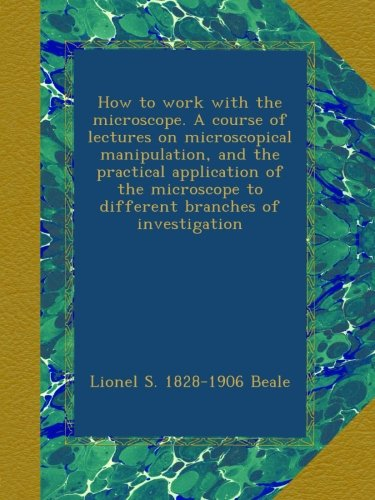 How To Work With The Microscope. A Course Of Lectures On Microscopical Manipulation, And The Practical Application Of The Microscope To Different Branches Of Investigation