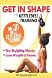 Get In Shape With Kettlebell Training: The 30 Best Kettlebell Workout Exercises and Top Sculpting Moves To Lose Weight At Home (Get In Shape Workout Routines and Exercises) (Volume 3)