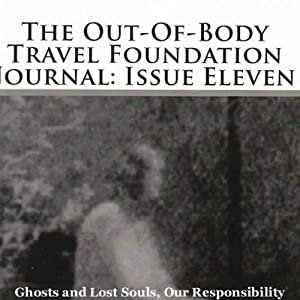 The Out-Of-Body Travel Foundation Journal: Issue Eleven: Ghosts And Lost Souls, Our Responsibility | [Marilynn Hughes]
