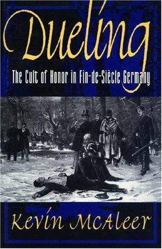 Dueling; The Cult of Honor in Fin-de-Siecle Germany, by Kevin McAleer