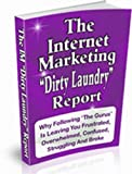 The Internet Marketing 'Dirty Laundry' Report: Why Following 'The Gurus' Is Leaving You Frustrated, Overwhelmed, Confused, Struggling And Broke.