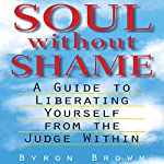 Soul Without Shame: A Guide to Liberating Yourself from the Judge Within | Byron Brown,A.H. Almaas (Foreward)