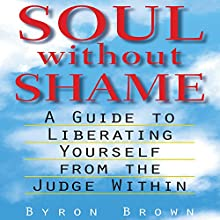 Soul Without Shame: A Guide to Liberating Yourself from the Judge Within (       UNABRIDGED) by Byron Brown, A.H. Almaas (Foreward) Narrated by Fajer Al-Kaisi