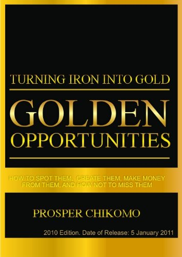 Turning Iron into Gold: Golden Opportunities: How to Spot Them, Create Them, Make Money from Them, and How Not to Miss Them