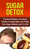 Sugar Detox: The Most Effective, Permanent Solution to Sugar Detox and Finally Cure Sugar Addiction and For Life (sugar addiction,sugar addiction cure, ... detox, overcome sugar addiction, addiction)