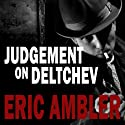 Judgement on Deltchev (       UNABRIDGED) by Eric Ambler Narrated by Tim Bentinck