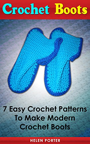 Crochet Boots: 7 Easy Crochet Patterns to Make Modern Crochet Boots: (granny square crochet, how to crochet a granny square, crochet books) (crochet patterns for dummies, knit and crochet now)