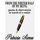 From the Writer Half of My Being: Poems and Short Stories in Search of a Reader ~ Patricia Sierra