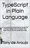 TypeScript in Plain Language: A Comprehensive Starting Up Guide For Complete Beginners An Easier And Safer Way To Write Ja...