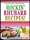 ROCKIN RHUBARB RECIPIES! Discover How To Make 10 Extrordinarily Delicious Rhubarb Deserts! Plus 5 Mouth-Watering Rhubarb Beverage Recipes! (Lucious Lindas Easy Recipies)