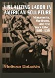img - for Visualizing Labor in American Sculpture: Monuments, Manliness, and the Work Ethic, 1880-1935 (Cambridge Studies in American Visual Culture) by Melissa Dabakis (2011-06-09) book / textbook / text book