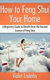 How to Feng Shui Your Home: A Beginners Guide to Benefit from the Ancient Science of Feng Shui