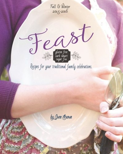 Feast: Gluten-free, Carb-smart, Sugar-free Recipes for Your Traditional Family Celebrations by Gwen Brown, Melinda Martin