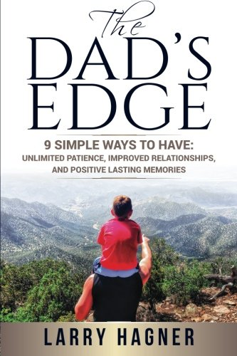 The Dad's Edge: 9 Simple Ways to Have: Unlimited Patience, Improved Relationships, and Positive Lasting Memories PDF