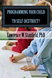 img - for Programming Your Child To Self-Destruct: Now available after 25 years in the making by Dr. Lawrence W. Stanfield (2013-10-17) book / textbook / text book