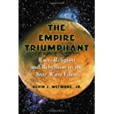 The Empire Triumphant: Race, Religion and Rebellion in the Star Wars Filmsby Kevin J., Jr. Wetmore