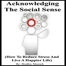 Acknowledging the Social Sense: How to Reduce Stress and Live a Happier Life (       UNABRIDGED) by Bradley Manock Narrated by Bradley Manock