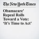 Obamacare' Repeal Rolls Toward a Vote: 'It's Time to Act' | Robert Pear,Julie Hirschfeld Davis