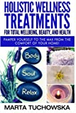 Holistic Wellness Treatments for Total Wellbeing, Beauty, and Health: Pamper Yourself to the Max from the Comfort of Your Home: Volume 2 (Holistic Spa, Essential Oils, Aromatherapy)