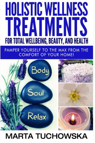 Holistic Wellness Treatments for Total Wellbeing, Beauty, and Health: Pamper Yourself to the Max from the Comfort of Your Home (Holistic Spa, Essential Oils, Aromatherapy) (Volume 2) [Marta Tuchowska] (Tapa Blanda)