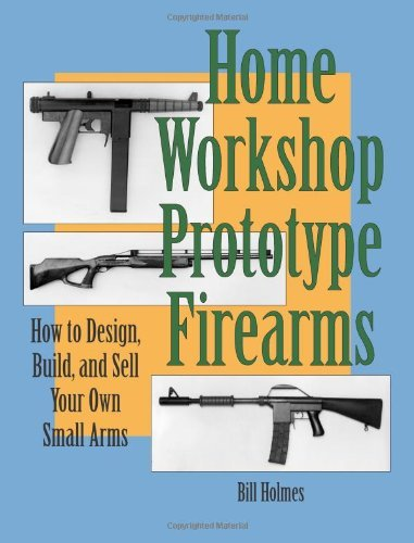 Bill Holmes - Home Workshop Prototype Firearms: How To Design, Build, And Sell Your Own Small Arms