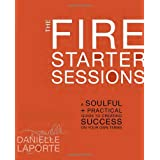 The Fire Starter Sessions: A Soulful + Practical Guide to Creating Success on Your Own Terms ~ Danielle LaPorte
