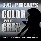 Color Me Grey: The Alexis Stanton Chronicles, Book 1 | [J. C. Phelps]