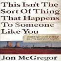 This Isn't the Sort of Thing That Happens to Someone Like You (       UNABRIDGED) by Jon McGregor Narrated by Piers Gibbon