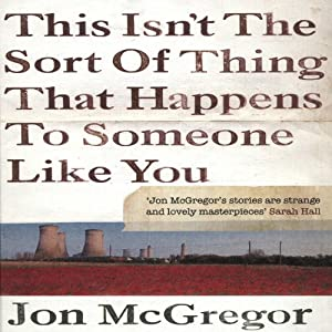 This Isn't the Sort of Thing That Happens to Someone Like You | [Jon McGregor]