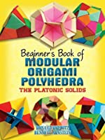 Beginner's Book of Modular Origami Polyhedra: The Platonic Solids (Dover Origami Papercraft)