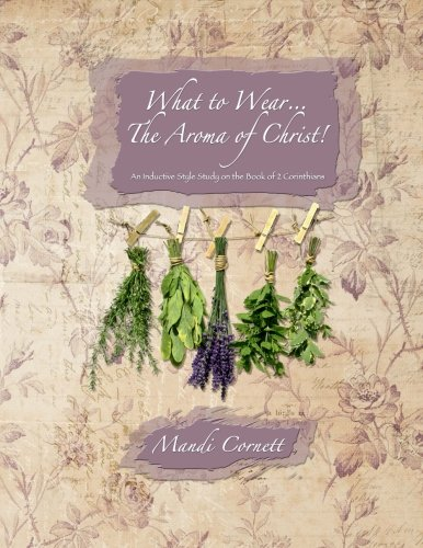 What to Wear...the Aroma of Christ!: An inductive style study of 2 Corinthians