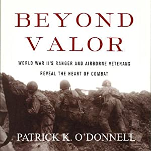 Beyond Valor: World War II's Ranger and Airborne Veterans Reveal the Heart of Combat | [Patrick K. O'Donnell]