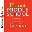 Planet Middle School: Helping Your Child Through the Peer Pressure, Awkward Moments & Emotional Drama (       UNABRIDGED) by Dr. Kevin Leman Narrated by Tom Parks