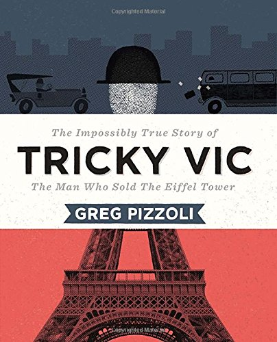 Tricky Vic: The Impossibly True Story of the Man Who Sold the Eiffel Tower - Greg Pizzoli