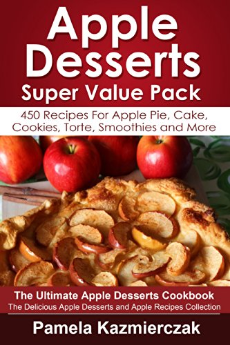 Apple Desserts Super Value Pack - 450 Recipes For Apple Pie, Cake, Cookies, Torte, Smoothies and More (The Ultimate Apple Desserts Cookbook - The Delicious ... Desserts and Apple Recipes Collection 13) by Pamela Kazmierczak