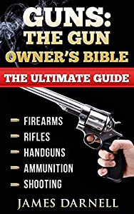 Guns: The Gun Owner's Bible: The Ultimate Guide to Firearms, Rifles, Handguns, Ammunition & Shooting. (Weapons, Hunting, Fishing, Survival, Off-Grid) by The Gun Guru Guides
