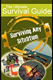 Surviving Any Situation: The Ultimate Survival Guide [Including Wilderness & Disaster Survival Guide]