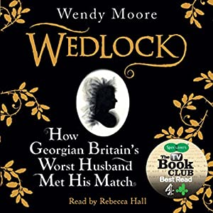 Wedlock: How Georgian Britain's Worst Husband Met His Match | [Wendy Moore]