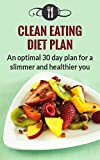 Clean Eating Diet Plan: An Optimal 30 Day Diet Plan For A Slimmer And Healthier You (Healthy Clean Eating Diet Recipes)