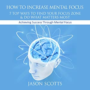 How to Increase Mental Focus: 7 Top Ways to Find Your Focus Zone and Do What Matters Most: Achieving Success Through Mental Focus | [Jason Scotts]