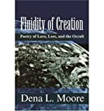 img - for [ Fluidity of Creation: Poetry of Love, Loss, and the Occult[ FLUIDITY OF CREATION: POETRY OF LOVE, LOSS, AND THE OCCULT ] By Moore, Dena L. ( Author )Oct-01-2001 Paperback book / textbook / text book