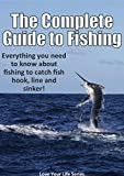 The Complete Guide to Fishing: Everything you need to know about fishing to catch fish hook, line and sinker! (Fishing, Fresh Water Fishing, fly fishing)