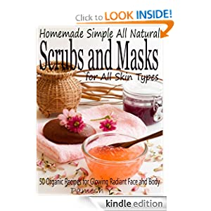 Homemade Simple all Natural Scrubs and Masks: Healthy, Quick and Easy Recipes for Face and Body Exfoliating Scrubs with Nourishing Facial Masks for Different Skin Types