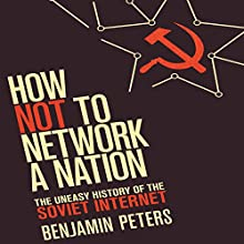 How Not to Network a Nation: The Uneasy History of the Soviet Internet (Information Policy) Audiobook by Benjamin Peters Narrated by Dana Hickox