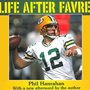 Life After Favre: The Green Bay Packers and Their Fans Usher In the Aaron Rodgers Era | [Phil Hanrahan]
