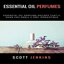 Essential Oil Perfumes: Essential Oil Perfume Recipes That'll Make You Smell & Feel Irresistible Audiobook by Scott Jenkins Narrated by Bo Morgan